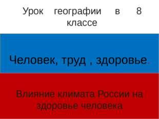 Человек, труд , здоровье. Влияние климата России на здоровье человека Урок г