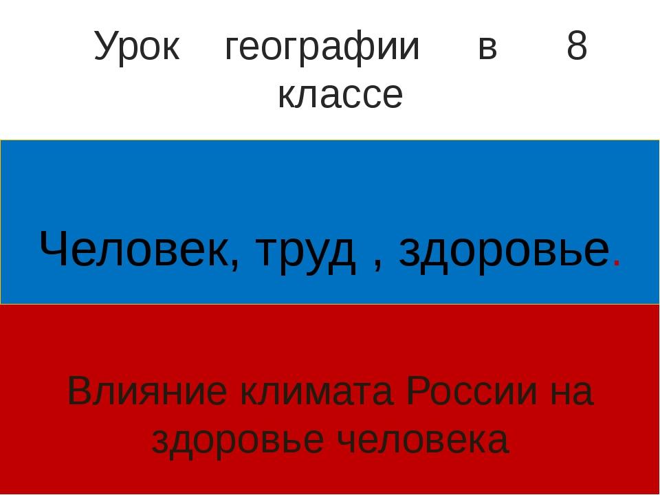 Человек, труд , здоровье. Влияние климата России на здоровье человека Урок г...