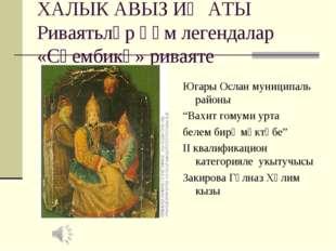 ХАЛЫК АВЫЗ ИҖАТЫ Риваятьләр һәм легендалар «Сөембикә» риваяте Югары Ослан мун