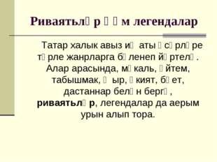 Риваятьләр һәм легендалар Татар халык авыз иҗаты әсәрләре төрле жанрларга бүл