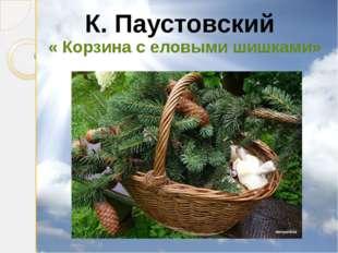 К. Паустовский « Корзина с еловыми шишками»