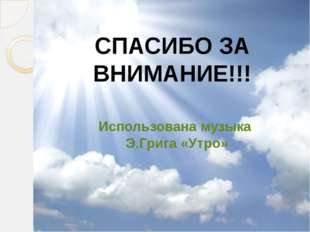 СПАСИБО ЗА ВНИМАНИЕ!!! Использована музыка Э.Грига «Утро»