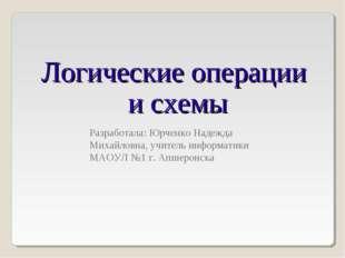 Логические операции и схемы Разработала: Юрченко Надежда Михайловна, учитель