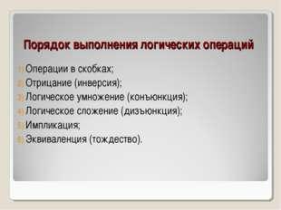 Порядок выполнения логических операций Операции в скобках; Отрицание (инверси