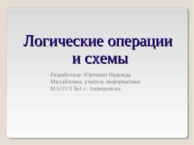 Логические операции и схемы Разработала: Юрченко Надежда Михайловна, учитель...