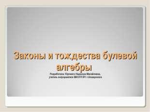 Законы и тождества булевой алгебры Разработала: Юрченко Надежда Михайловна, у