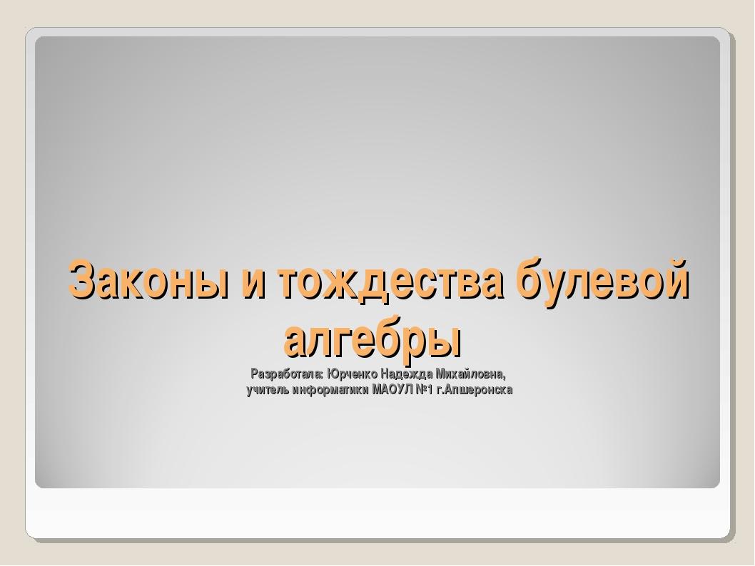 Законы и тождества булевой алгебры Разработала: Юрченко Надежда Михайловна, у...