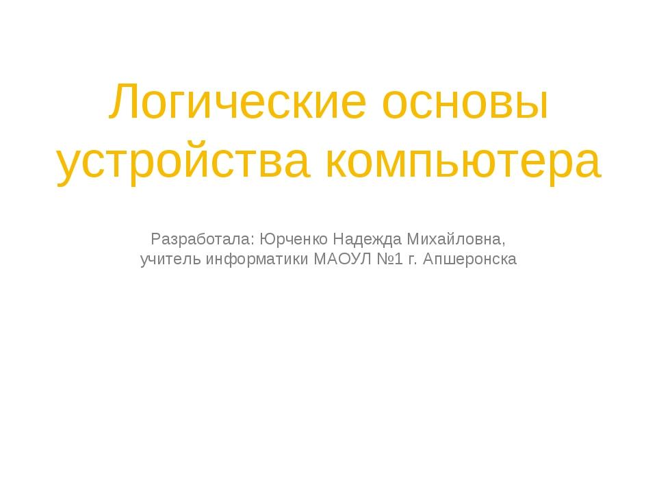 Логические основы устройства компьютера Разработала: Юрченко Надежда Михайлов...