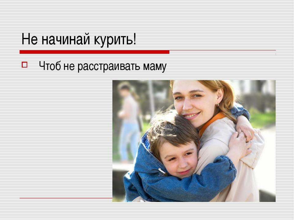 Не начинай курить! Чтоб не расстраивать маму