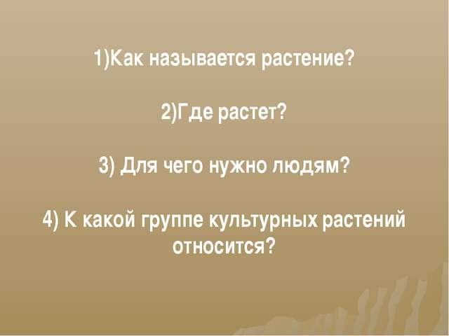 1)Как называется растение? 2)Где растет? 3) Для чего нужно людям? 4) К какой...