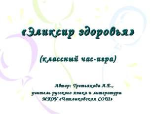 «Эликсир здоровья» (классный час-игра) Автор: Третьякова А.Е., учитель русск