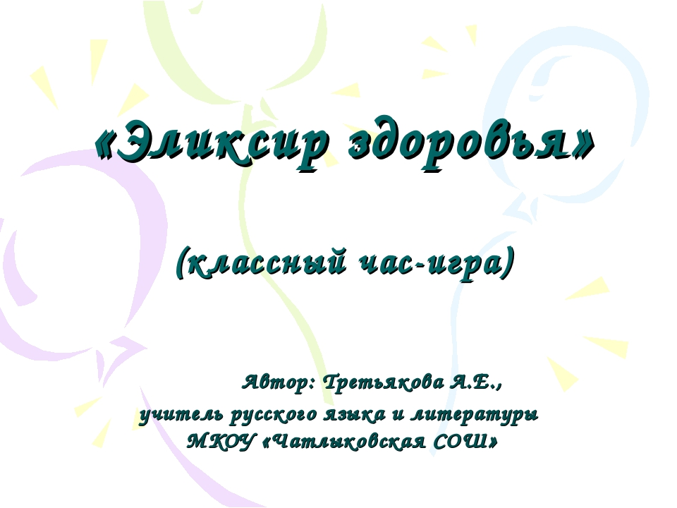 «Эликсир здоровья» (классный час-игра) Автор: Третьякова А.Е., учитель русск...