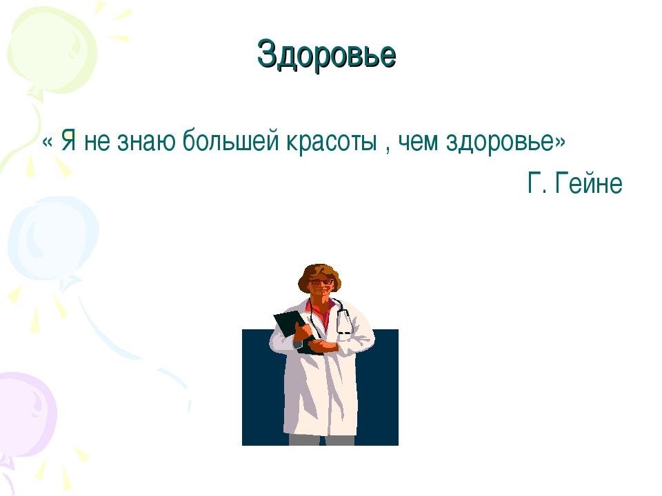 Здоровье « Я не знаю большей красоты , чем здоровье» Г. Гейне