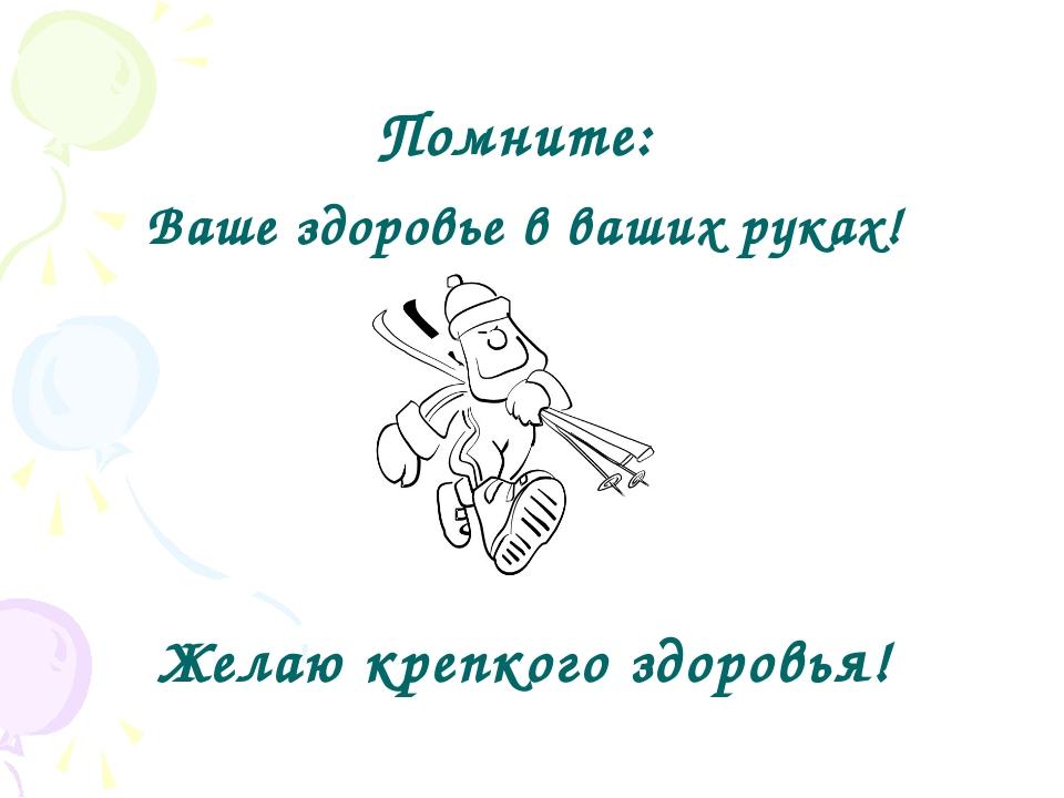 Помните: Ваше здоровье в ваших руках! Желаю крепкого здоровья!