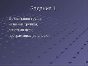Задание 1. Презентация групп: название группы; основная цель; программные ус