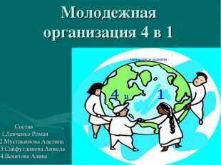 Молодежная организация 4 в 1 Состав 1.Левченко Роман 2.Мустакимова Аделина 3.