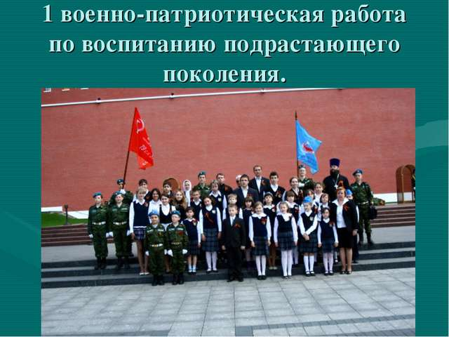 1 военно-патриотическая работа по воспитанию подрастающего поколения.