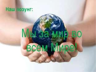 Мы за мир во всем Мире! Наш лозунг: