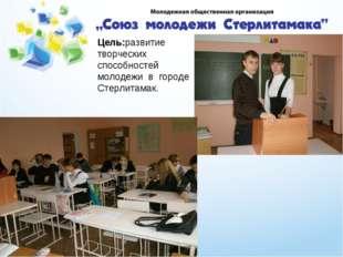 Цель:развитие творческих способностей молодежи в городе Стерлитамак.