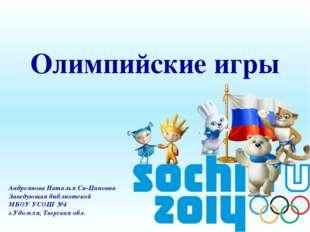 Олимпийские игры Андреянова Наталья Си-Циновна Заведующая библиотекой МБОУ У