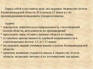 Перед собой я поставила цель: исследовать творчество поэтов Калининградской