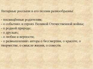 Янтарные россыпи в его поэзии разнообразны: - посвящённые родителям; - о соб