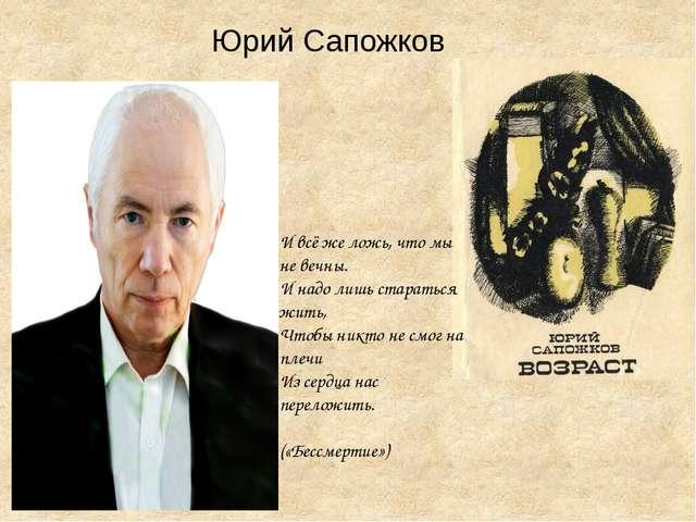 Юрий Сапожков И всё же ложь, что мы не вечны. И надо лишь стараться жить, Чт...