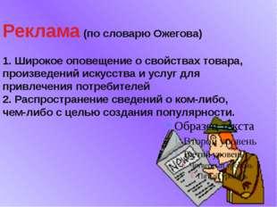 Реклама (по словарю Ожегова) 1. Широкое оповещение о свойствах товара, произв