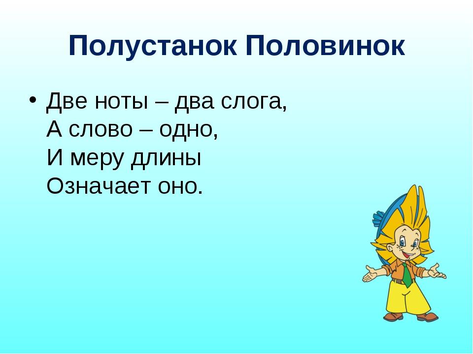 Полустанок Половинок Две ноты – два слога, А слово – одно, И меру длины Означ...