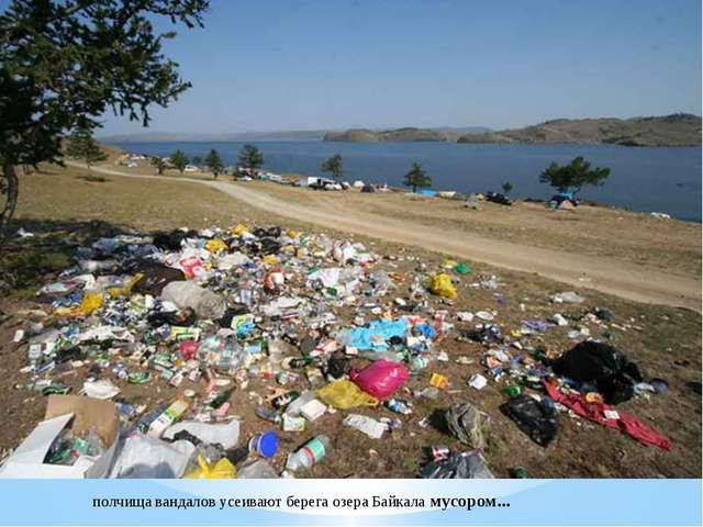 полчища вандалов усеивают берега озера Байкала мусором...