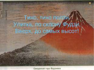 Тихо, тихо ползи, Улитка, по склону Фудзи, Вверх, до самых высот!