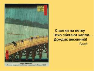 С ветки на ветку Тихо сбегают капли… Дождик весенний! Басё