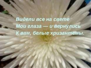 Видели все на свете Мои глаза — и вернулись К вам, белые хризантемы.