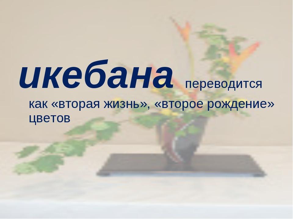 икебана переводится как «вторая жизнь», «второе рождение» цветов