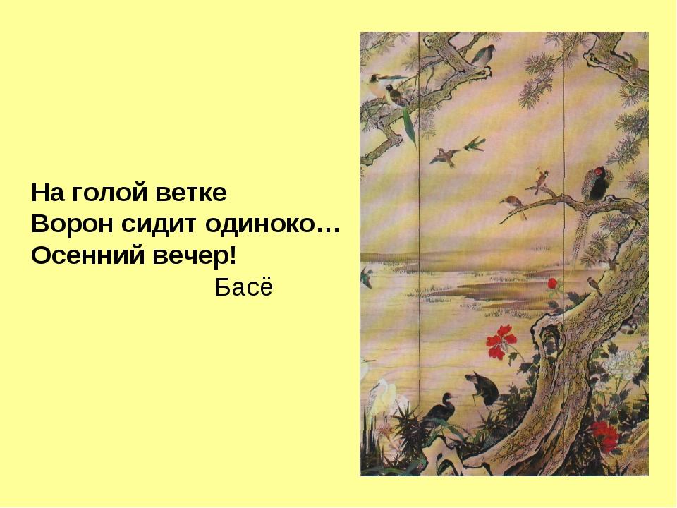 На голой ветке Ворон сидит одиноко… Осенний вечер! Басё