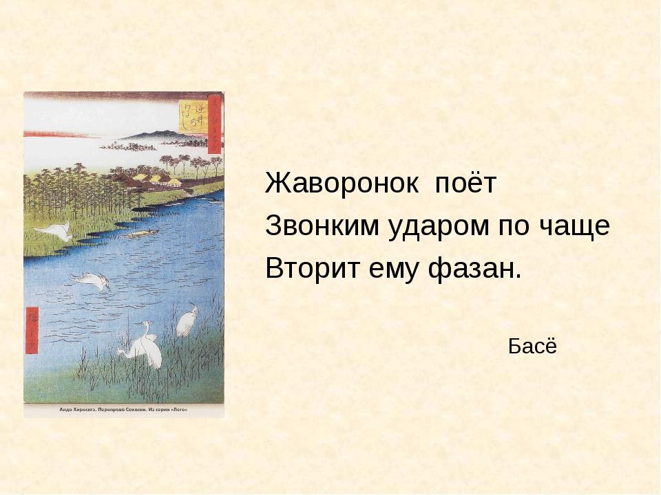 Жаворонок поёт Звонким ударом по чаще Вторит ему фазан. Басё