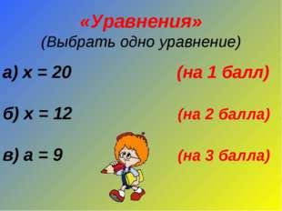 «Уравнения» (Выбрать одно уравнение) а) х = 20 (на 1 балл) б) х = 12 (на 2 ба