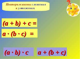 Повторим законы сложения и умножения. (a + b) + c = a · (b · c) = a + (b + c)