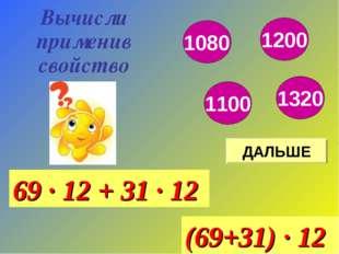 ДАЛЬШЕ Вычисли применив свойство 69 · 12 + 31 · 12 (69+31) · 12