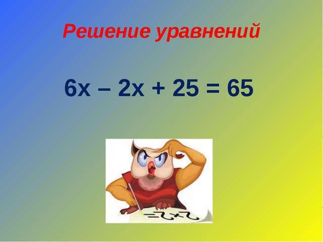 Решение уравнений 6х – 2х + 25 = 65