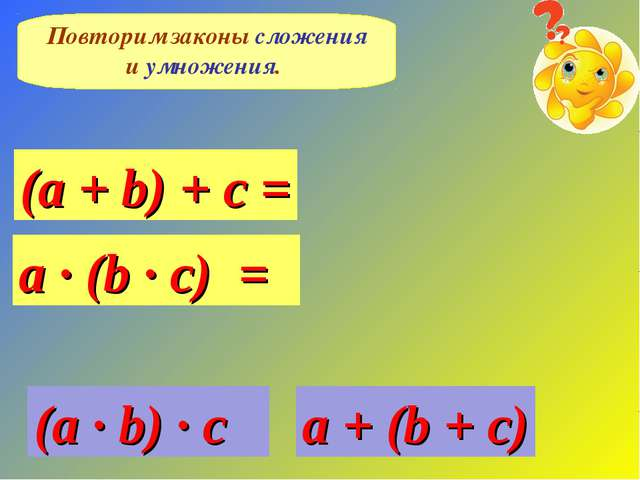 Повторим законы сложения и умножения. (a + b) + c = a · (b · c) = a + (b + c)...