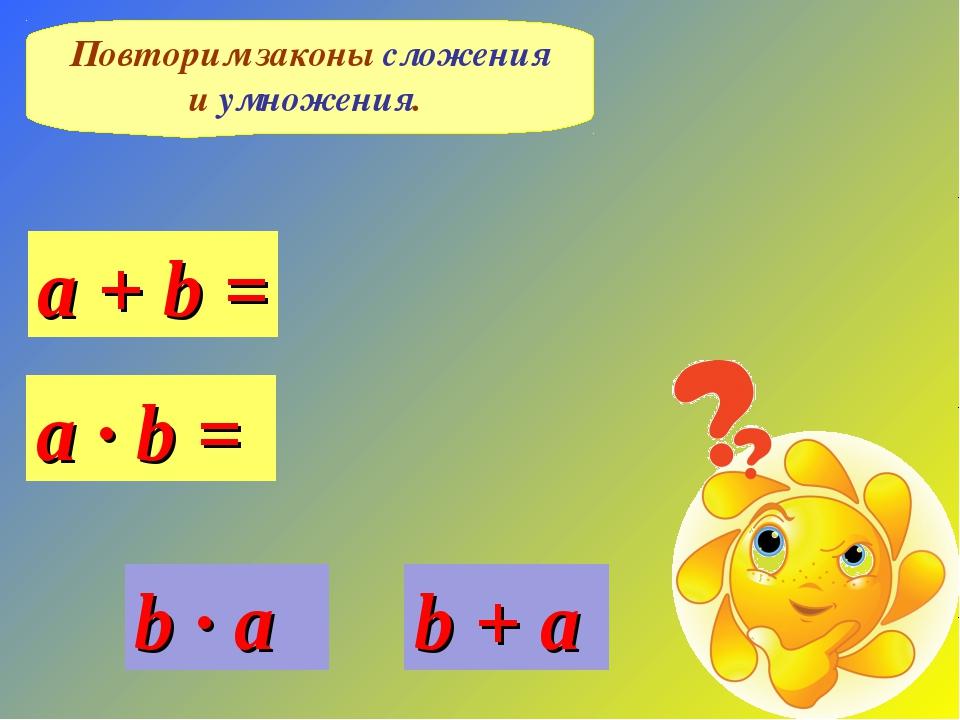 Повторим законы сложения и умножения. b + a a + b = a · b = b · a
