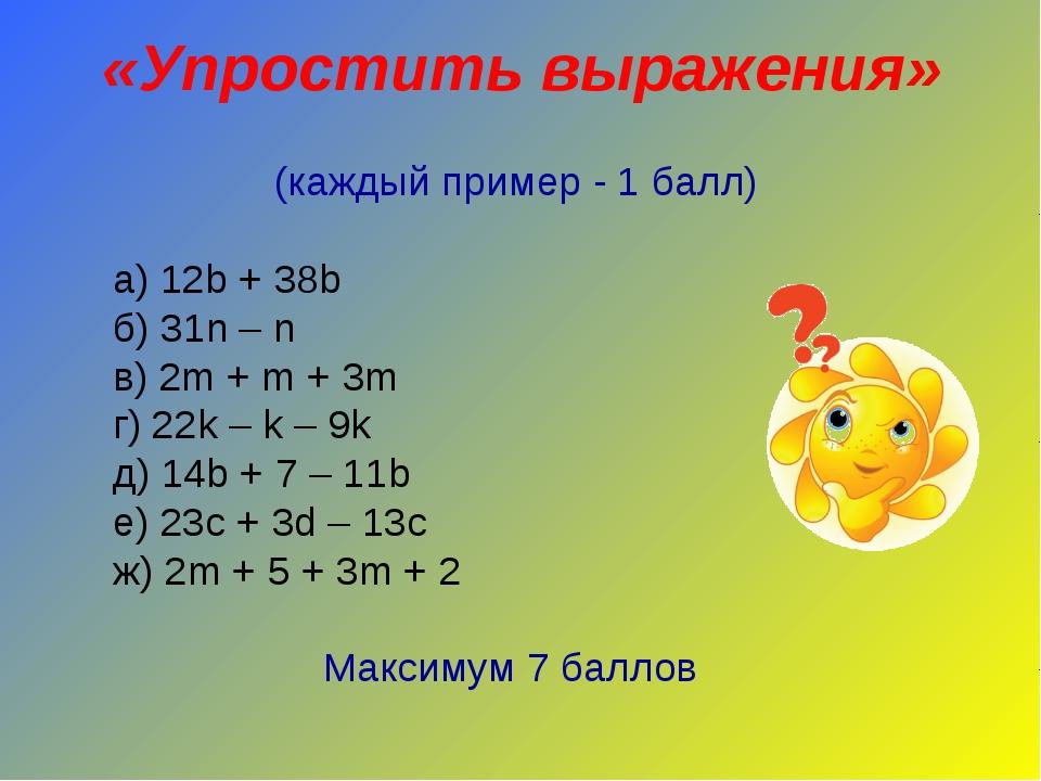 «Упростить выражения» (каждый пример - 1 балл) а) 12b + 38b б) 31n – n в) 2m...