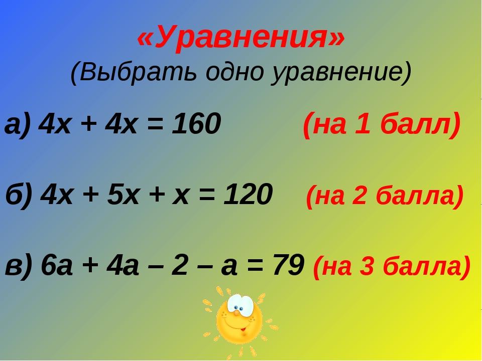 «Уравнения» (Выбрать одно уравнение) а) 4х + 4х = 160 (на 1 балл) б) 4х + 5х...