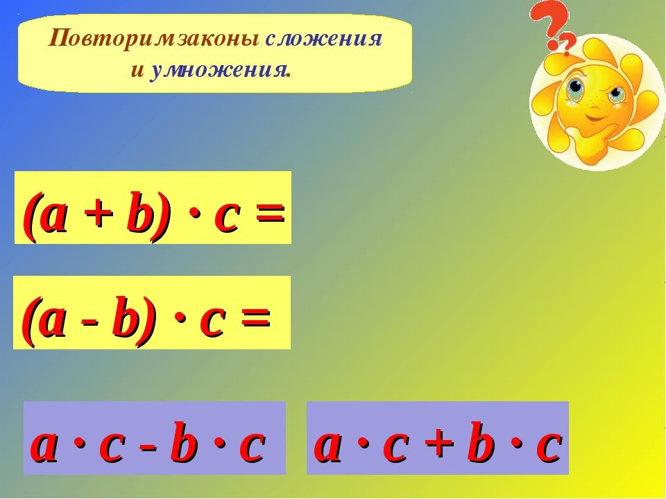 Повторим законы сложения и умножения. (a + b) · c = (a - b) · c = a · c + b ·...