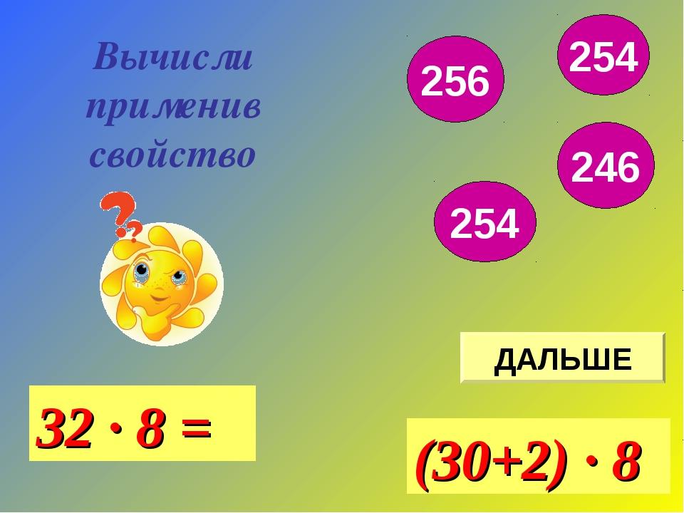 Вычисли применив свойство ДАЛЬШЕ 32 · 8 = (30+2) · 8