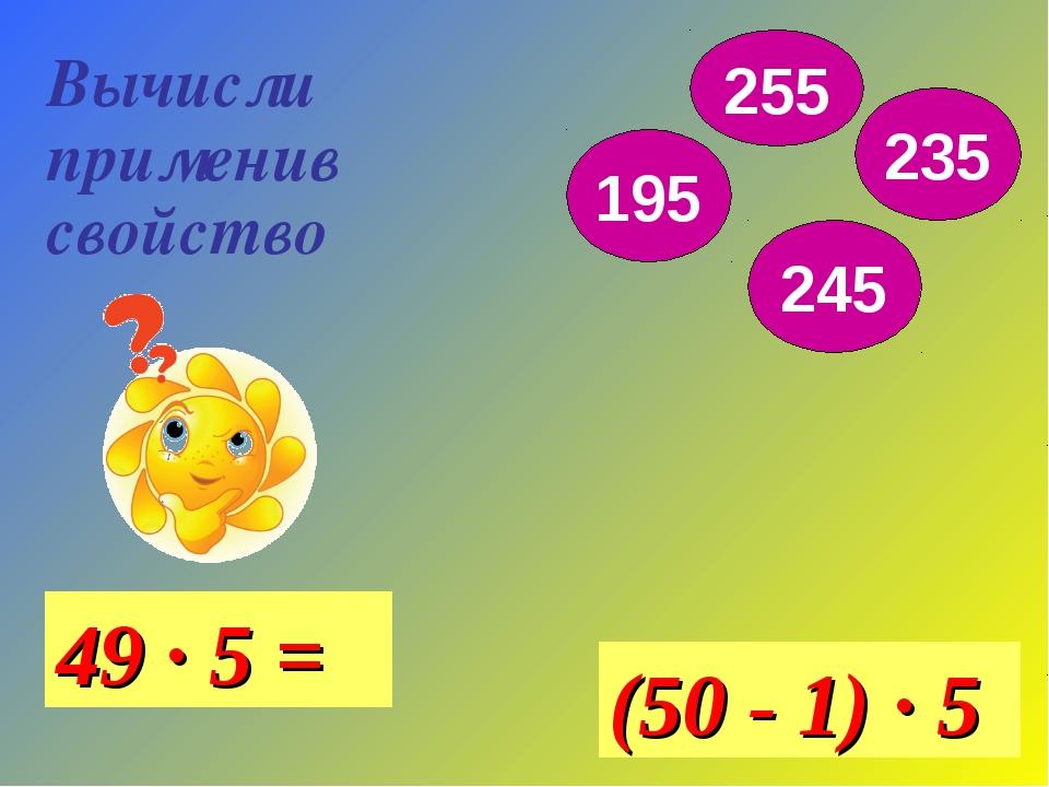 Вычисли применив свойство 49 · 5 = (50 - 1) · 5