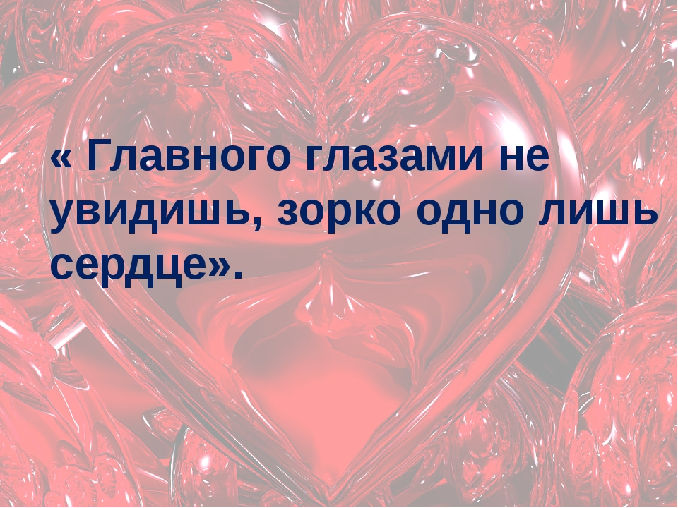 « Главного глазами не увидишь, зорко одно лишь сердце».