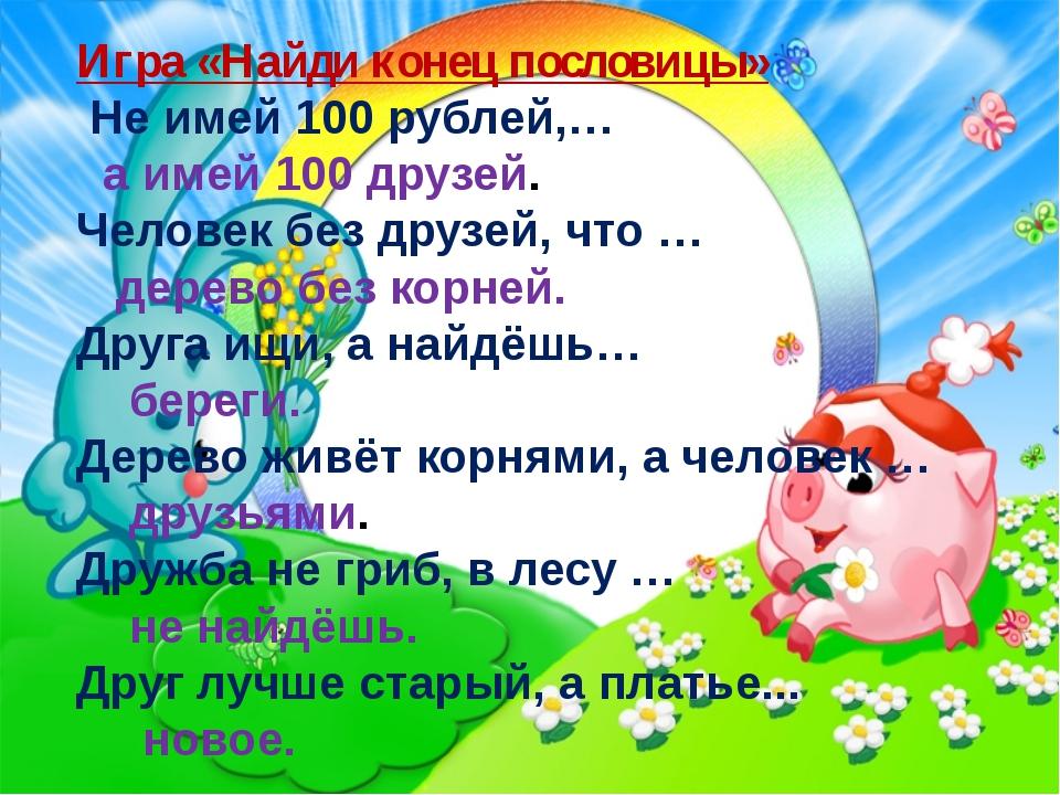 Игра «Найди конец пословицы» Не имей 100 рублей,… а имей 100 друзей. Человек...