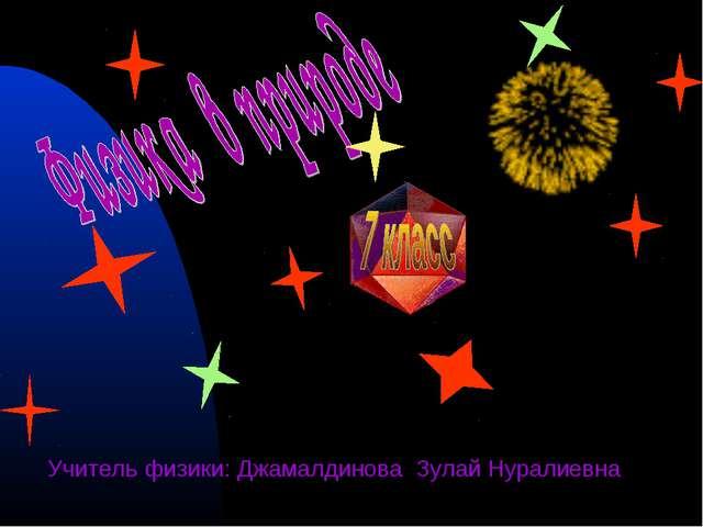 Учитель физики: Джамалдинова Зулай Нуралиевна